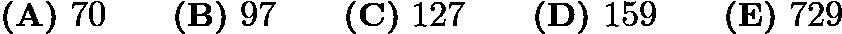 $\textbf{(A)}\ 70\qquad\textbf{(B)}\ 97\qquad\textbf{(C)}\ 127\qquad\textbf{(D)}\ 159\qquad\textbf{(E)}\ 729$