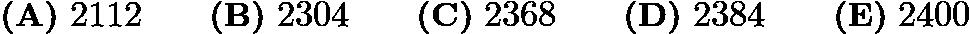 $\textbf{(A)}\ 2112\qquad\textbf{(B)}\ 2304\qquad\textbf{(C)}\ 2368\qquad\textbf{(D)}\ 2384\qquad\textbf{(E)}\ 2400$