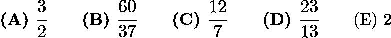 $\textbf{(A) } \frac{3}{2} \qquad\textbf{(B) } \frac{60}{37} \qquad\textbf{(C) } \frac{12}{7} \qquad\textbf{(D) } \frac{23}{13} \qquad\text{(E) 2}$