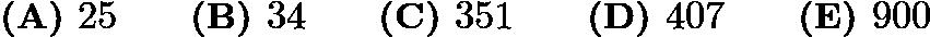$\textbf{(A) } 25 \qquad\textbf{(B) } 34 \qquad\textbf{(C) } 351 \qquad\textbf{(D) } 407 \qquad\textbf{(E) } 900$