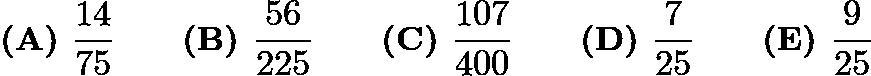 $\textbf{(A) }\frac{14}{75}\qquad\textbf{(B) }\frac{56}{225}\qquad\textbf{(C) }\frac{107}{400}\qquad\textbf{(D) }\frac{7}{25}\qquad\textbf{(E) }\frac{9}{25}$