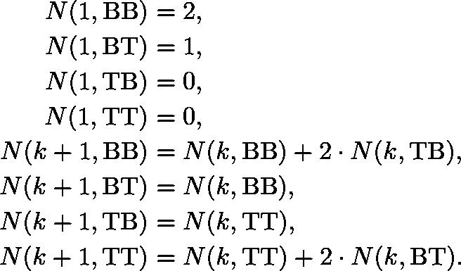 \begin{align*} N(1,\mathrm{BB})&=2, \\ N(1,\mathrm{BT})&=1, \\ N(1,\mathrm{TB})&=0, \\ N(1,\mathrm{TT})&=0, \\ N(k+1,\mathrm{BB})&=N(k,\mathrm{BB})+2\cdot N(k,\mathrm{TB}), \\ N(k+1,\mathrm{BT})&=N(k,\mathrm{BB}), \\ N(k+1,\mathrm{TB})&=N(k,\mathrm{TT}), \\ N(k+1,\mathrm{TT})&=N(k,\mathrm{TT})+2\cdot N(k,\mathrm{BT}). \end{align*}