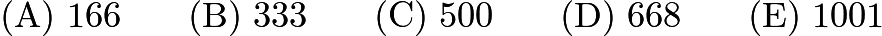 $\mathrm{(A) \ } 166\qquad \mathrm{(B) \ } 333\qquad \mathrm{(C) \ } 500\qquad \mathrm{(D) \ } 668\qquad \mathrm{(E) \ } 1001$