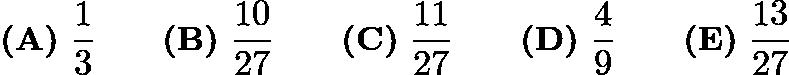 $\textbf{(A)}\ \frac{1}{3}\qquad\textbf{(B)}\ \frac{10}{27}\qquad\textbf{(C)}\ \frac{11}{27}\qquad\textbf{(D)}\ \frac{4}{9}\qquad\textbf{(E)}\ \frac{13}{27}$