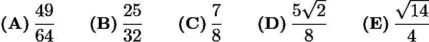 $\textbf{(A)}\,\frac{49}{64} \qquad\textbf{(B)}\,\frac{25}{32} \qquad\textbf{(C)}\,\frac78 \qquad\textbf{(D)}\,\frac{5\sqrt{2}}{8} \qquad\textbf{(E)}\,\frac{\sqrt{14}}{4}$