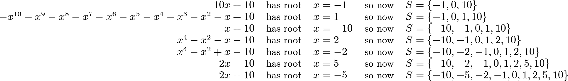 \[\begin{tabular}{r c l c l} \(10x+10\) & has root & \(x=-1\) & so now & \(S=\{-1,0,10\}\) \\ \(-x^{10}-x^9-x^8-x^7-x^6-x^5-x^4-x^3-x^2-x+10\) & has root & \(x=1\) & so now & \(S=\{-1,0,1,10\}\) \\ \(x+10\) & has root & \(x=-10\) & so now & \(S=\{-10,-1,0,1,10\}\) \\ \(x^4-x^2-x-10\) & has root & \(x=2\) & so now & \(S=\{-10,-1,0,1,2,10\}\) \\ \(x^4-x^2+x-10\) & has root & \(x=-2\) & so now & \(S=\{-10,-2,-1,0,1,2,10\}\) \\ \(2x-10\) & has root & \(x=5\) & so now & \(S=\{-10,-2,-1,0,1,2,5,10\}\) \\ \(2x+10\) & has root & \(x=-5\) & so now & \(S=\{-10,-5,-2,-1,0,1,2,5,10\}\) \end{tabular}\]