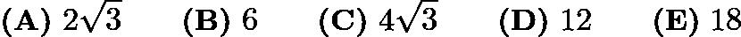 $\textbf{(A)}\ 2\sqrt{3} \qquad \textbf{(B)}\ 6 \qquad \textbf{(C)}\ 4\sqrt{3} \qquad \textbf{(D)}\ 12 \qquad \textbf{(E)}\ 18$
