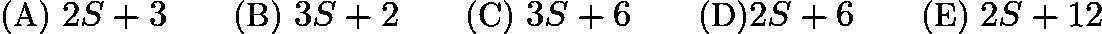 $\text{(A)}\ 2S + 3\qquad \text{(B)}\ 3S + 2\qquad \text{(C)}\ 3S + 6 \qquad\text{(D)} 2S + 6 \qquad \text{(E)}\ 2S + 12$